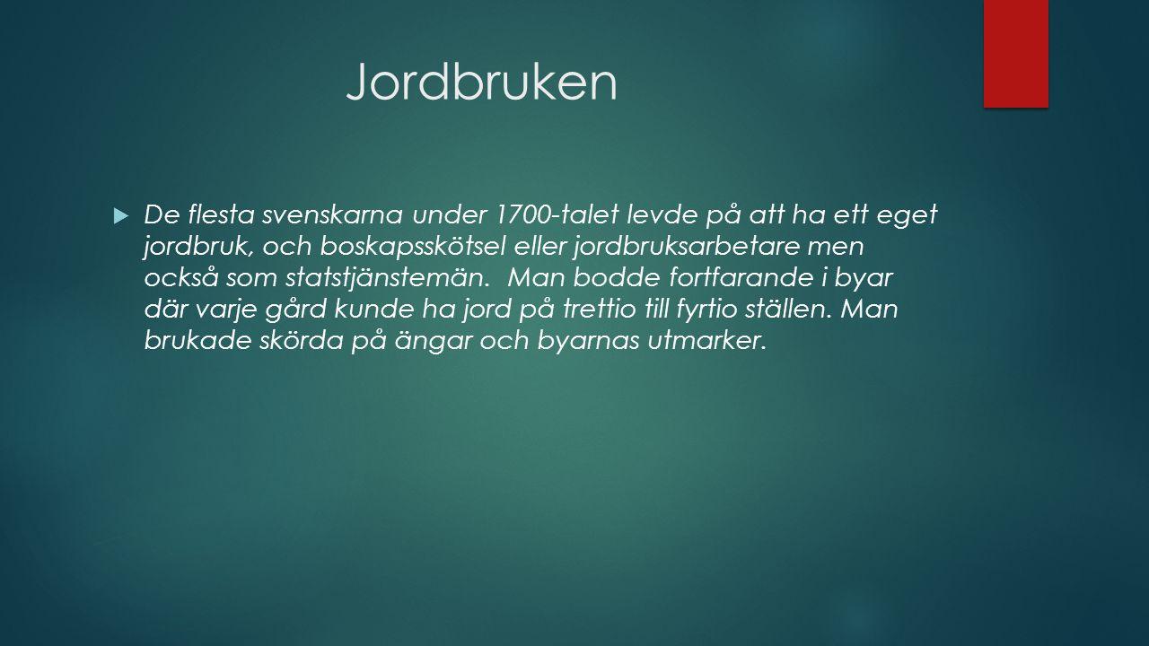 Jordbruken  De flesta svenskarna under 1700-talet levde på att ha ett eget jordbruk, och boskapsskötsel eller jordbruksarbetare men också som statstjänstemän.