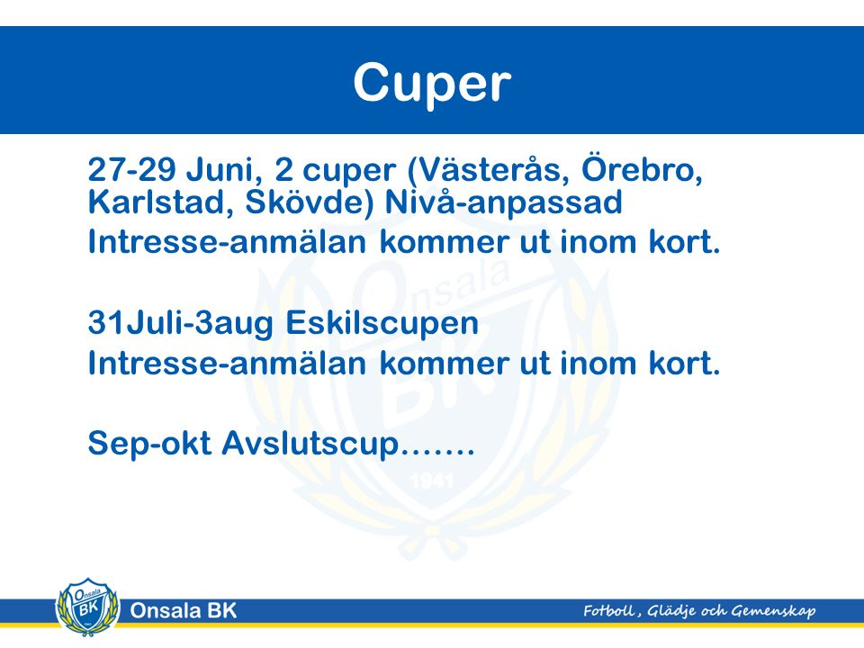 27-29 Juni, 2 cuper (Västerås, Örebro, Karlstad, Skövde) Nivå-anpassad Intresse-anmälan kommer ut inom kort. 31Juli-3aug Eskilscupen Intresse-anmälan