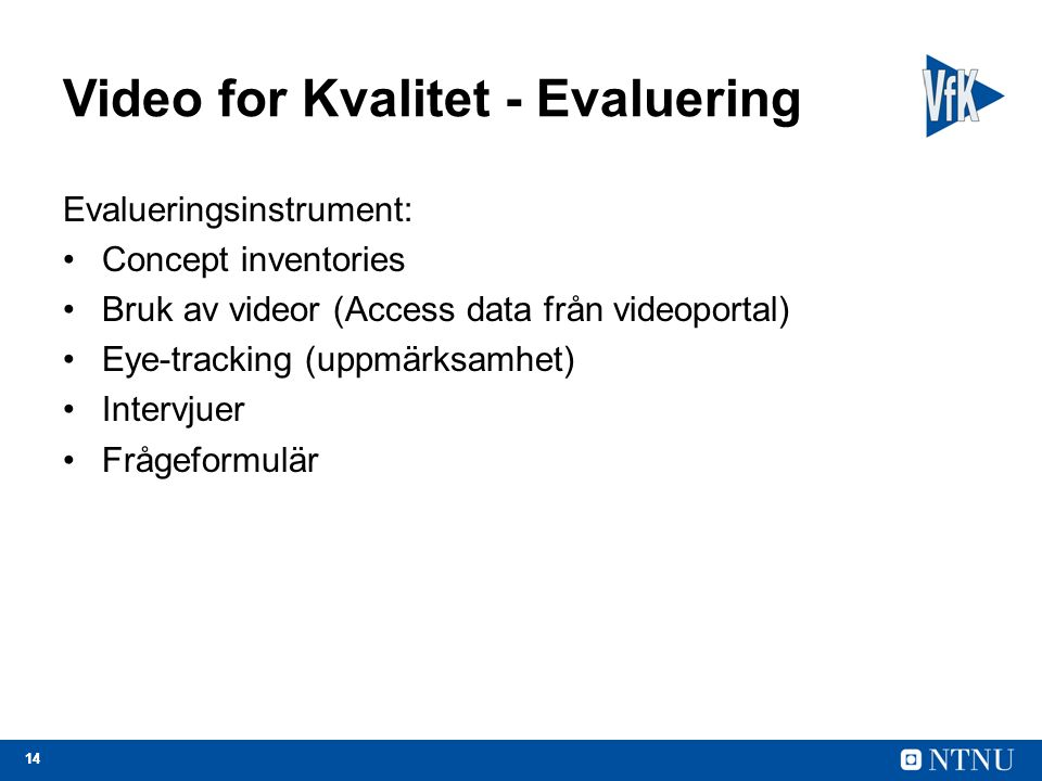 14 Video for Kvalitet - Evaluering Evalueringsinstrument: Concept inventories Bruk av videor (Access data från videoportal) Eye-tracking (uppmärksamhet) Intervjuer Frågeformulär