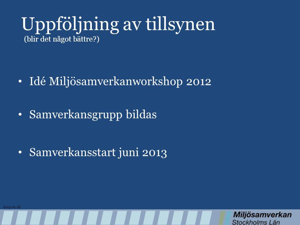 Uppföljning av tillsynen (blir det något bättre ) Idé Miljösamverkanworkshop 2012 Samverkansgrupp bildas Samverkansstart juni 2013 2015-01-16