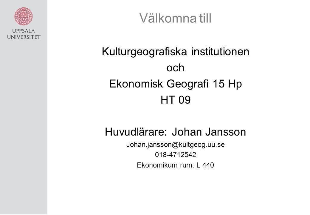 Välkomna till Kulturgeografiska institutionen och Ekonomisk Geografi 15 Hp HT 09 Huvudlärare: Johan Jansson Johan.jansson@kultgeog.uu.se 018-4712542 Ekonomikum rum: L 440