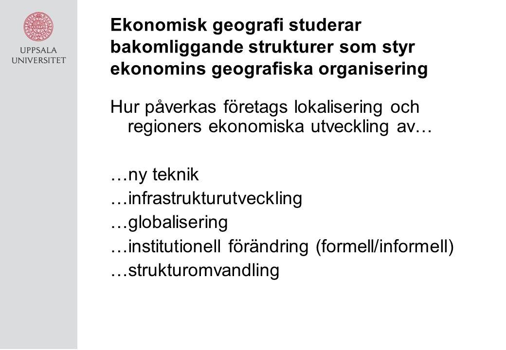 Ekonomisk geografi studerar bakomliggande strukturer som styr ekonomins geografiska organisering Hur påverkas företags lokalisering och regioners ekonomiska utveckling av… …ny teknik …infrastrukturutveckling …globalisering …institutionell förändring (formell/informell) …strukturomvandling