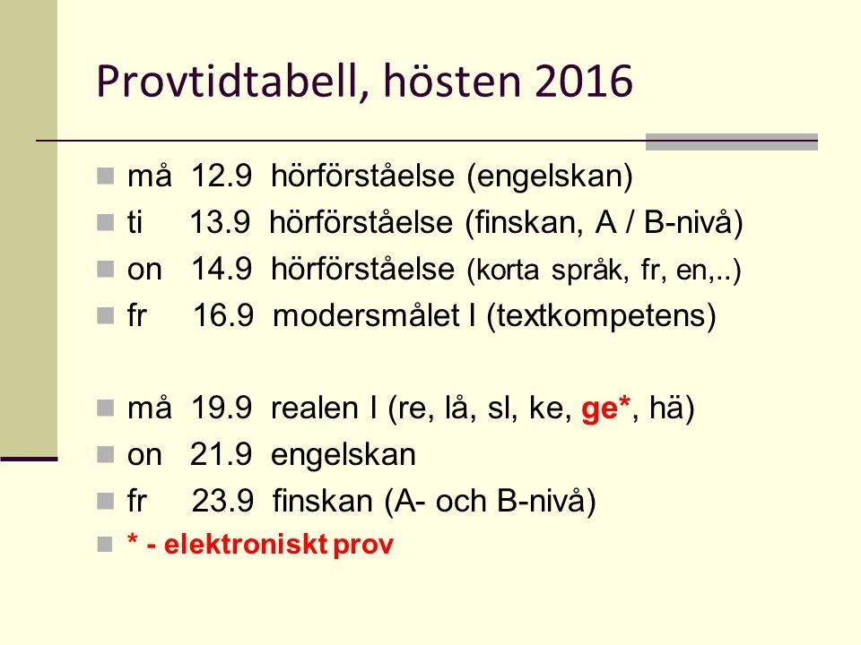 Provtidtabell, hösten 2016 må 12.9 hörförståelse (engelskan) ti 13.9 hörförståelse (finskan, A / B-nivå) on 14.9 hörförståelse (korta språk, fr, en,..) fr 16.9 modersmålet I (textkompetens) må 19.9 realen I (re, lå, sl, ke, ge*, hä) on 21.9 engelskan fr 23.9 finskan (A- och B-nivå) * - elektroniskt prov
