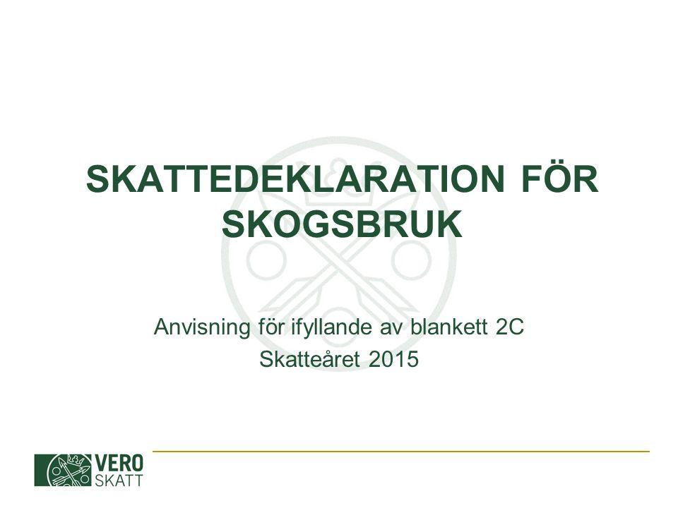 SKATTEDEKLARATION FÖR SKOGSBRUK Anvisning för ifyllande av blankett 2C Skatteåret 2015