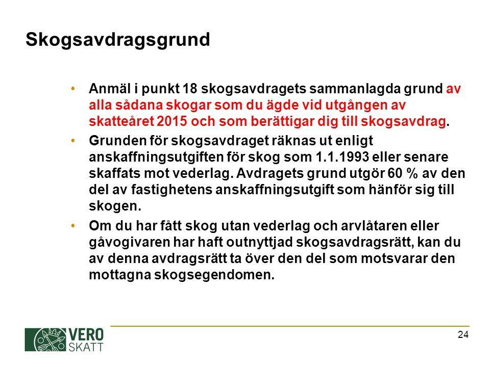 Skogsavdragsgrund Anmäl i punkt 18 skogsavdragets sammanlagda grund av alla sådana skogar som du ägde vid utgången av skatteåret 2015 och som berättigar dig till skogsavdrag.