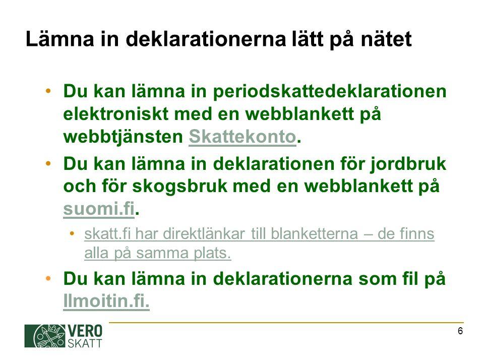 Lämna in deklarationerna lätt på nätet Du kan lämna in periodskattedeklarationen elektroniskt med en webblankett på webbtjänsten Skattekonto.Skattekonto Du kan lämna in deklarationen för jordbruk och för skogsbruk med en webblankett på suomi.fi.