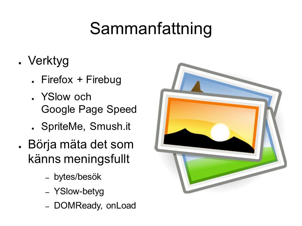 Sammanfattning ● Verktyg ● Firefox + Firebug ● YSlow och Google Page Speed ● SpriteMe, Smush.it ● Börja mäta det som känns meningsfullt – bytes/besök – YSlow-betyg – DOMReady, onLoad