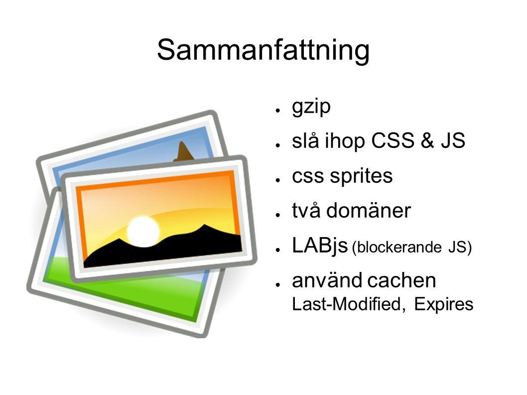 Sammanfattning ● gzip ● slå ihop CSS & JS ● css sprites ● två domäner ● LABjs (blockerande JS) ● använd cachen Last-Modified, Expires
