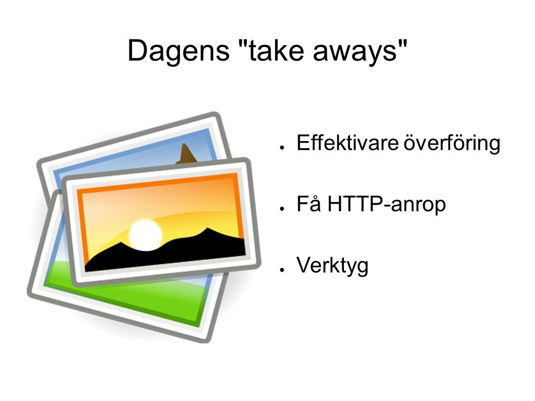 Dagens take aways ● Effektivare överföring ● Få HTTP-anrop ● Verktyg