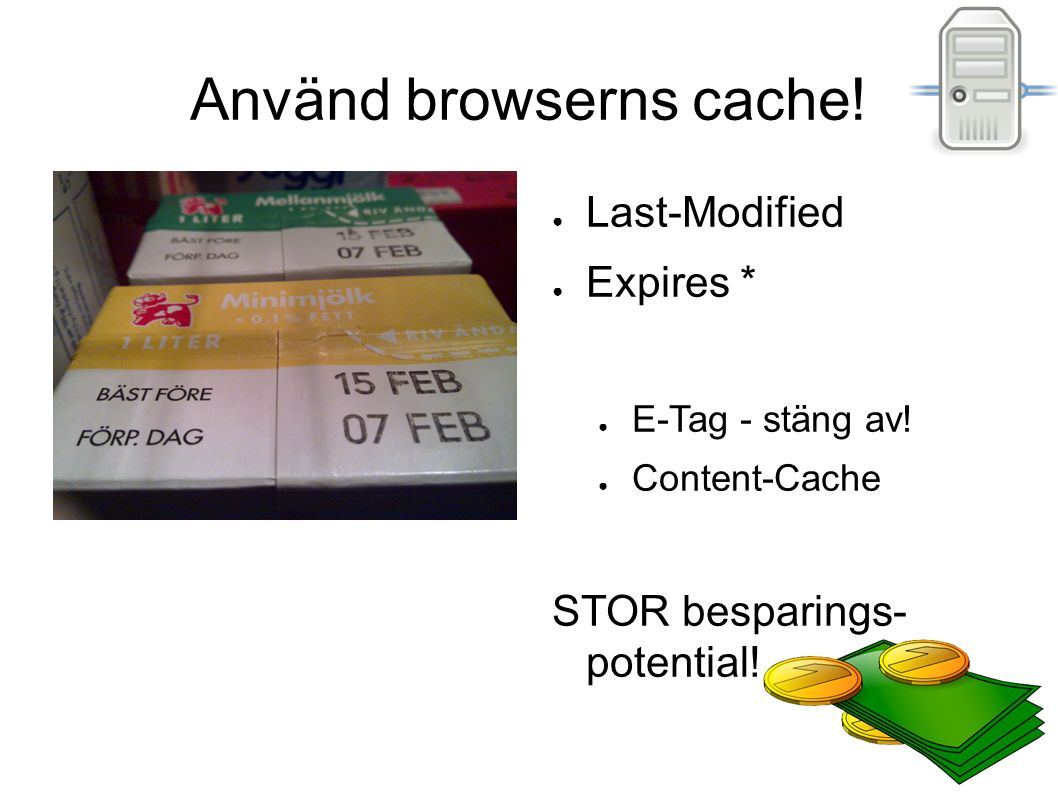 Använd browserns cache! ● Last-Modified ● Expires * ● E-Tag - stäng av! ● Content-Cache STOR besparings- potential!