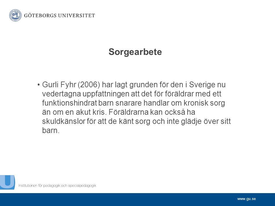 www.gu.se Sorgearbete Gurli Fyhr (2006) har lagt grunden för den i Sverige nu vedertagna uppfattningen att det för föräldrar med ett funktionshindrat barn snarare handlar om kronisk sorg än om en akut kris.