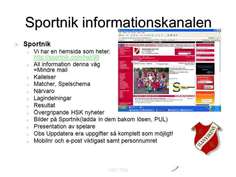 HSK P99 Sportnik informationskanalen  Sportnik Vi har en hemsida som heter: http://sportnik.com/hsk99 Vi har en hemsida som heter: http://sportnik.com/hsk99 http://sportnik.com/hsk99 All information denna väg =Mindre mail All information denna väg =Mindre mail Kallelser Kallelser Matcher, Spelschema Matcher, Spelschema Närvaro Närvaro Lagindelningar Lagindelningar Resultat Resultat Övergripande HSK nyheter Övergripande HSK nyheter Bilder på Sportnik(ladda in dem bakom lösen, PUL) Bilder på Sportnik(ladda in dem bakom lösen, PUL) Presentation av spelare Presentation av spelare Obs Uppdatera era uppgifter så komplett som möjligt.