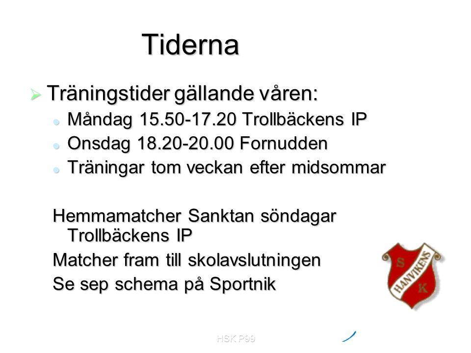 HSK P99 Tiderna  Träningstider gällande våren: Måndag 15.50-17.20 Trollbäckens IP Måndag 15.50-17.20 Trollbäckens IP Onsdag 18.20-20.00 Fornudden Onsdag 18.20-20.00 Fornudden Träningar tom veckan efter midsommar Träningar tom veckan efter midsommar Hemmamatcher Sanktan söndagar Trollbäckens IP Matcher fram till skolavslutningen Se sep schema på Sportnik