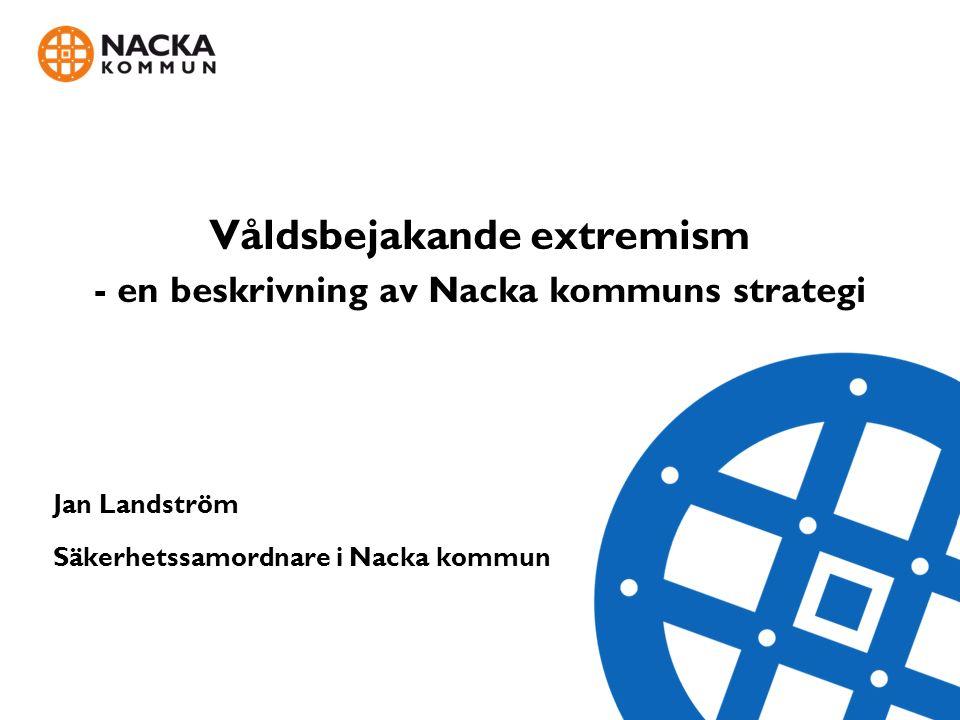 Våldsbejakande extremism - en beskrivning av Nacka kommuns strategi Jan Landström Säkerhetssamordnare i Nacka kommun Jan Landström