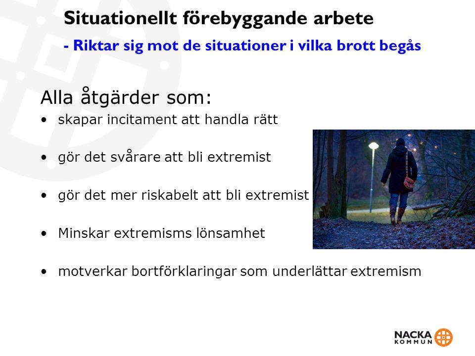 Situationellt förebyggande arbete - Riktar sig mot de situationer i vilka brott begås Alla åtgärder som: skapar incitament att handla rätt gör det svårare att bli extremist gör det mer riskabelt att bli extremist Minskar extremisms lönsamhet motverkar bortförklaringar som underlättar extremism