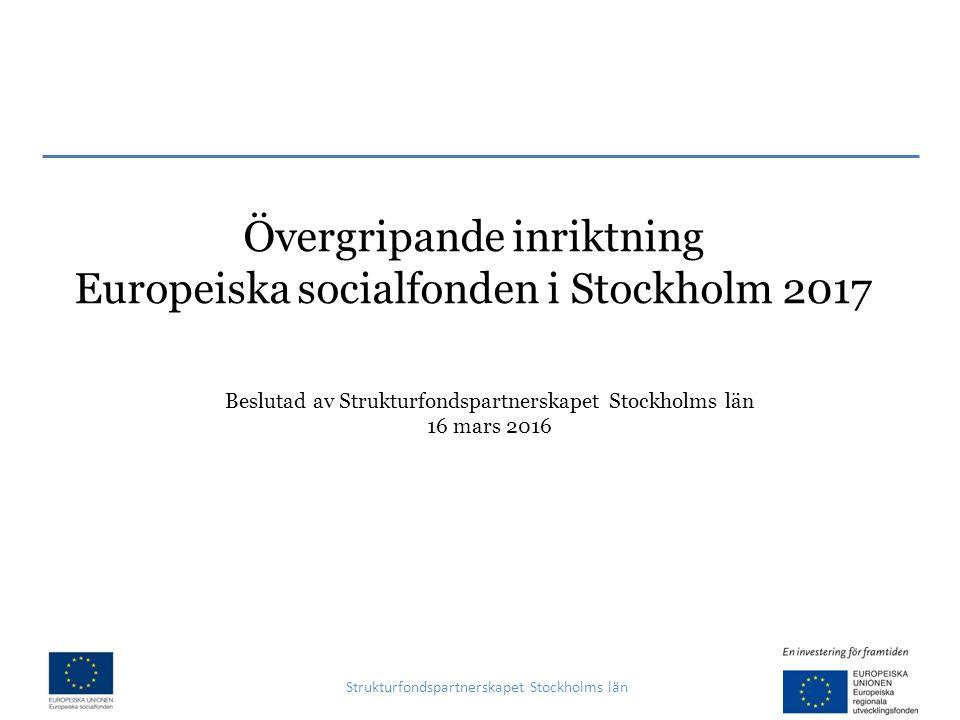 Övergripande inriktning Europeiska socialfonden i Stockholm 2017 Strukturfondspartnerskapet Stockholms län Beslutad av Strukturfondspartnerskapet Stockholms län 16 mars 2016