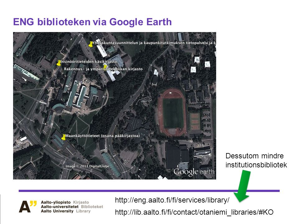 ENG biblioteken via Google Earth Dessutom mindre institutionsbibliotek http://eng.aalto.fi/fi/services/library/ http://lib.aalto.fi/fi/contact/otaniemi_libraries/#KO