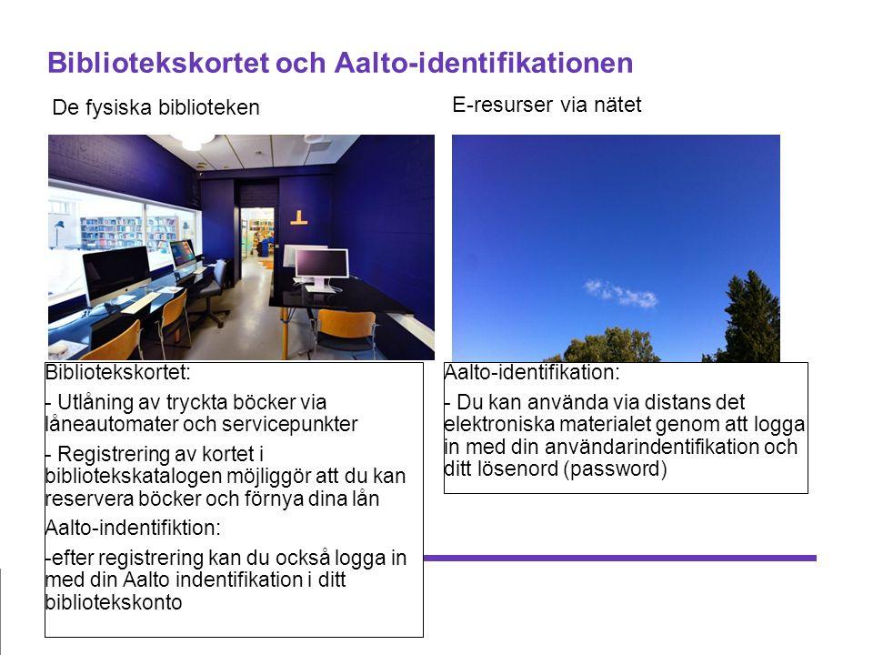 Bibliotekskortet och Aalto-identifikationen De fysiska biblioteken E-resurser via nätet Bibliotekskortet: - Utlåning av tryckta böcker via låneautomater och servicepunkter - Registrering av kortet i bibliotekskatalogen möjliggör att du kan reservera böcker och förnya dina lån Aalto-indentifiktion: -efter registrering kan du också logga in med din Aalto indentifikation i ditt bibliotekskonto Aalto-identifikation: - Du kan använda via distans det elektroniska materialet genom att logga in med din användarindentifikation och ditt lösenord (password)