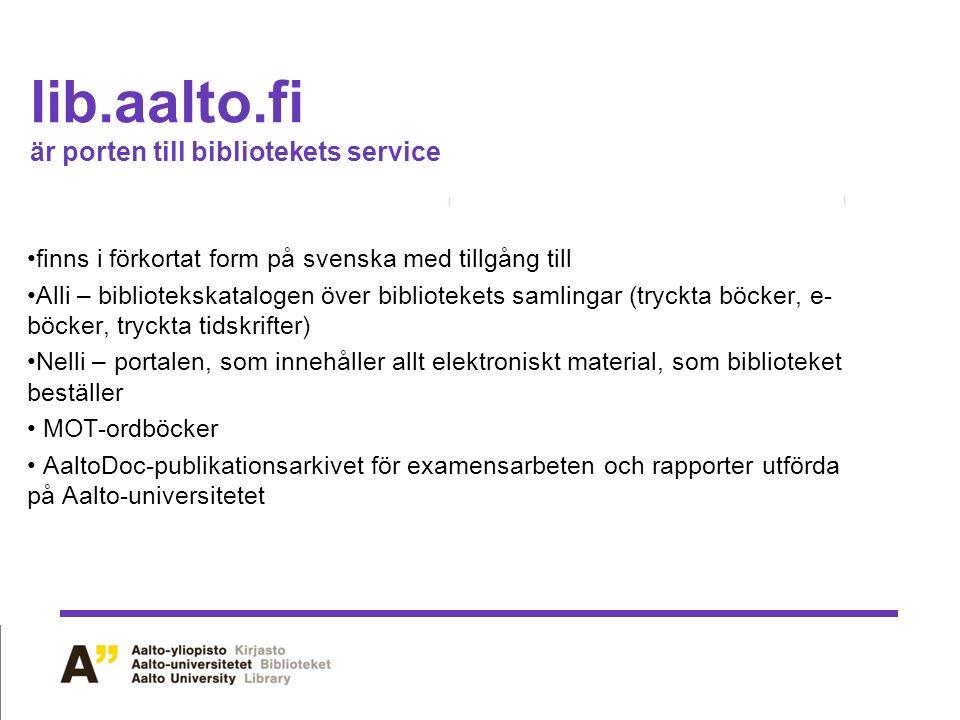 lib.aalto.fi är porten till bibliotekets service finns i förkortat form på svenska med tillgång till Alli – bibliotekskatalogen över bibliotekets samlingar (tryckta böcker, e- böcker, tryckta tidskrifter) Nelli – portalen, som innehåller allt elektroniskt material, som biblioteket beställer MOT-ordböcker AaltoDoc-publikationsarkivet för examensarbeten och rapporter utförda på Aalto-universitetet