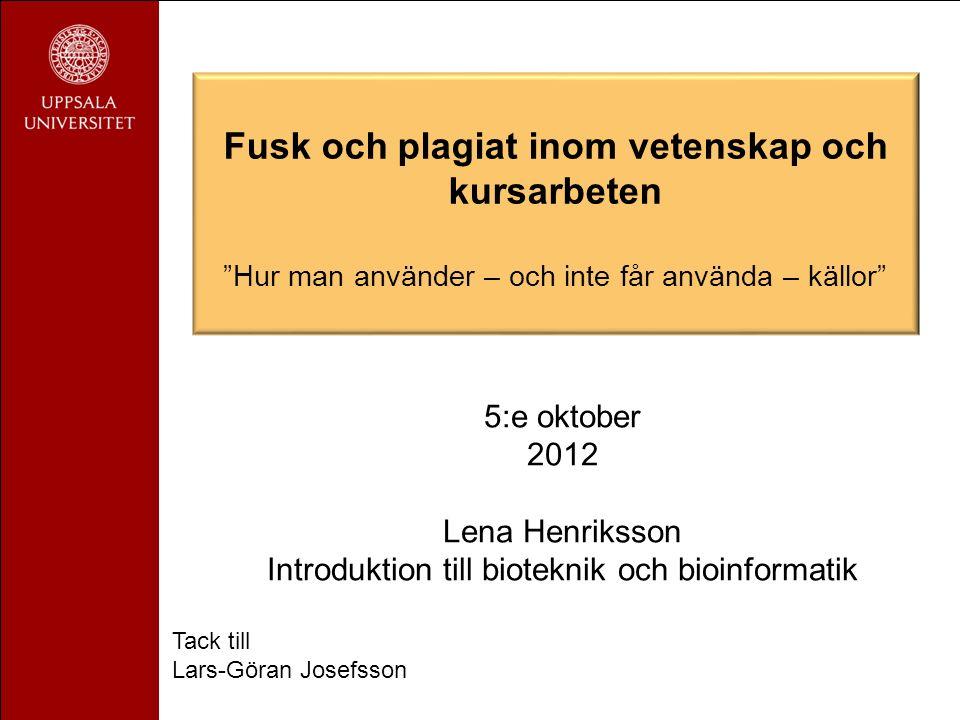 5:e oktober 2012 Lena Henriksson Introduktion till bioteknik och bioinformatik Tack till Lars-Göran Josefsson Fusk och plagiat inom vetenskap och kursarbeten Hur man använder – och inte får använda – källor