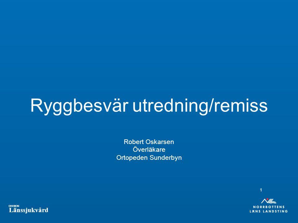 DIVISION Länssjukvård Ryggbesvär utredning/remiss Robert Oskarsen Överläkare Ortopeden Sunderbyn 1