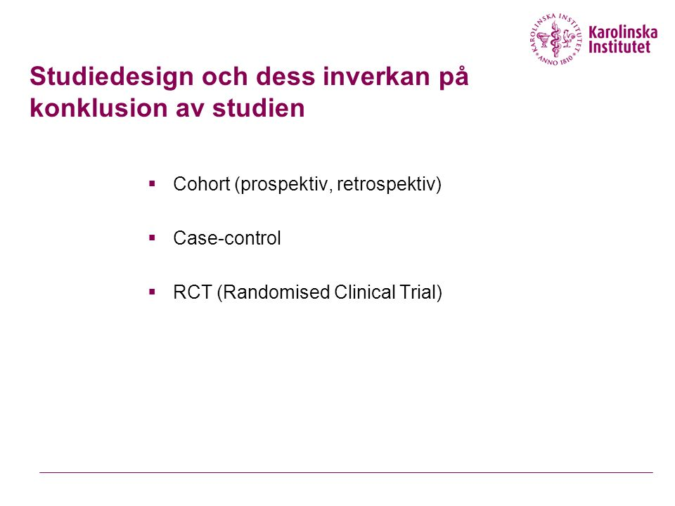 Studiedesign och dess inverkan på konklusion av studien  Cohort (prospektiv, retrospektiv)  Case-control  RCT (Randomised Clinical Trial)