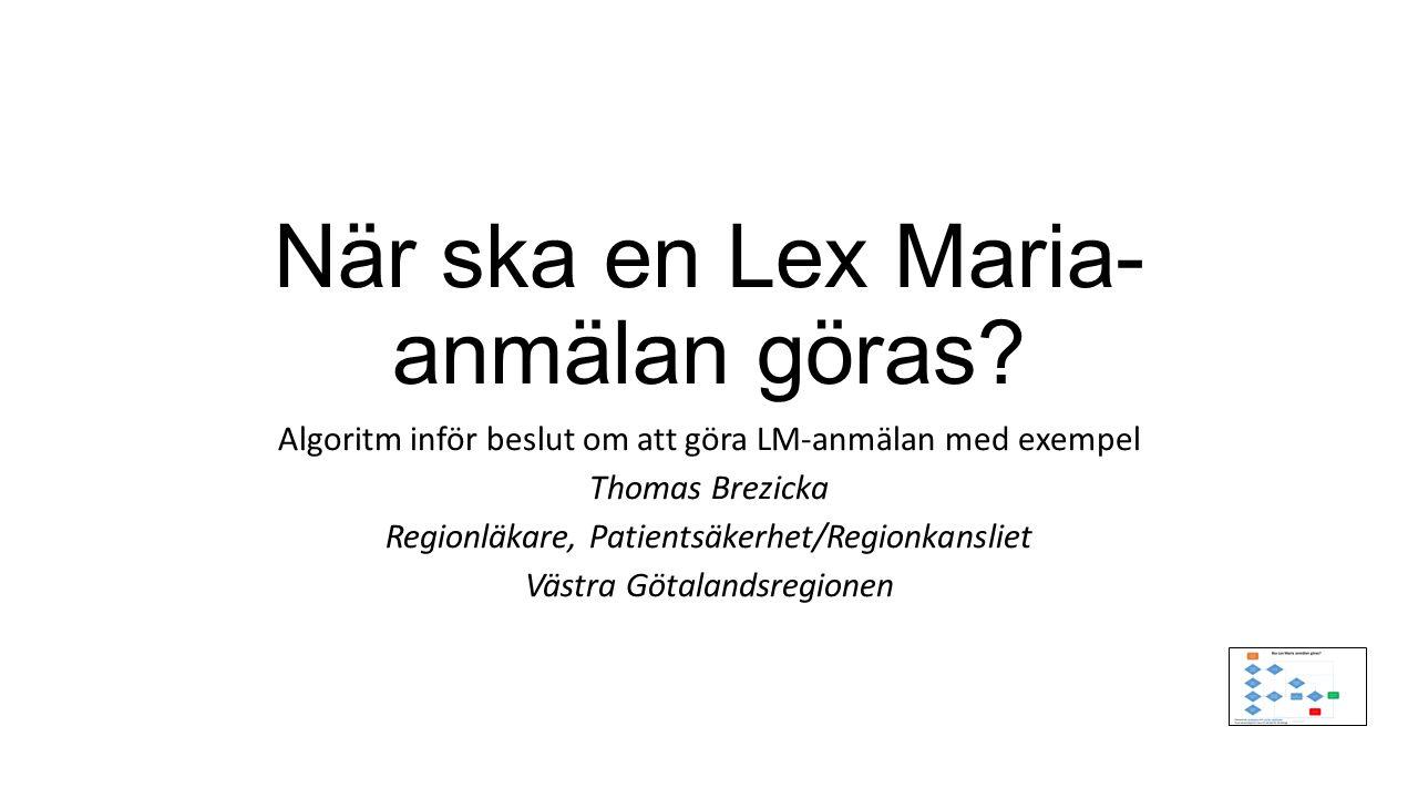 När ska en Lex Maria- anmälan göras? Algoritm inför beslut om att göra LM-anmälan med exempel Thomas Brezicka Regionläkare, Patientsäkerhet/Regionkans