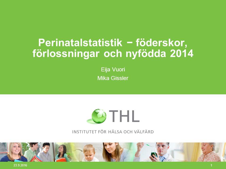23.9.20161 Perinatalstatistik − föderskor, förlossningar och nyfödda 2014 Eija Vuori Mika Gissler
