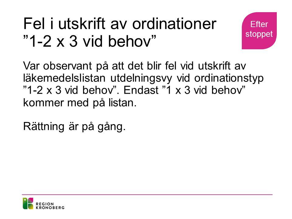 Fel i utskrift av ordinationer 1-2 x 3 vid behov Var observant på att det blir fel vid utskrift av läkemedelslistan utdelningsvy vid ordinationstyp 1-2 x 3 vid behov .