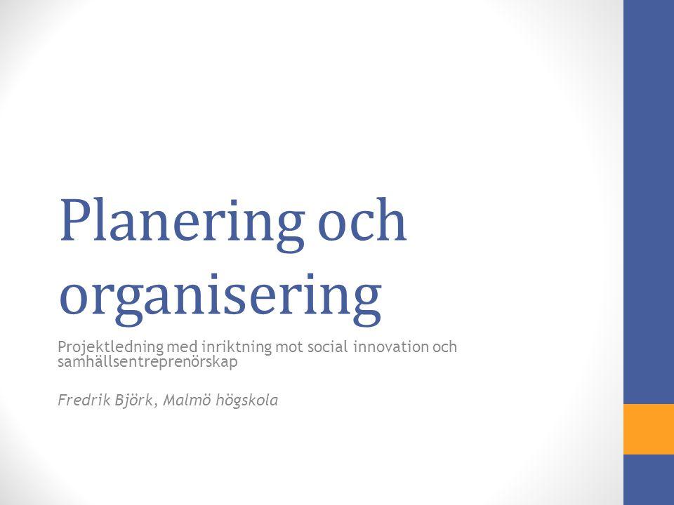 Planering och organisering Projektledning med inriktning mot social innovation och samhällsentreprenörskap Fredrik Björk, Malmö högskola