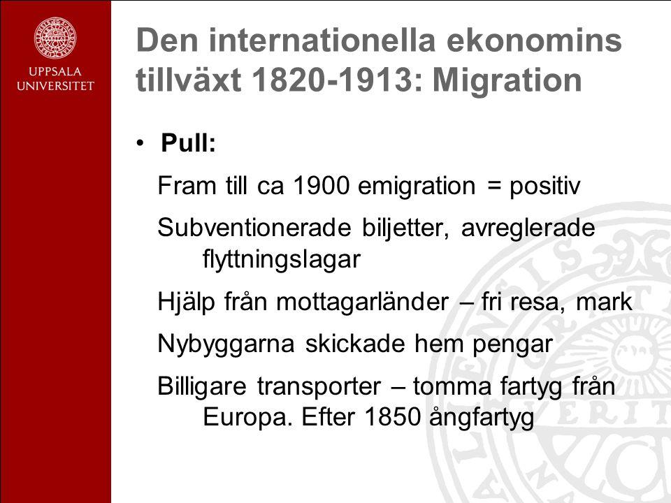 Den internationella ekonomins tillväxt 1820-1913: Migration Pull: Fram till ca 1900 emigration = positiv Subventionerade biljetter, avreglerade flyttningslagar Hjälp från mottagarländer – fri resa, mark Nybyggarna skickade hem pengar Billigare transporter – tomma fartyg från Europa.