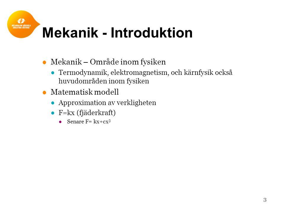 Mekanik - Introduktion ●Mekanik – Område inom fysiken ●Termodynamik, elektromagnetism, och kärnfysik också huvudområden inom fysiken ●Matematisk modell ●Approximation av verkligheten ●F=kx (fjäderkraft) ●Senare F= kx+cx 3 3