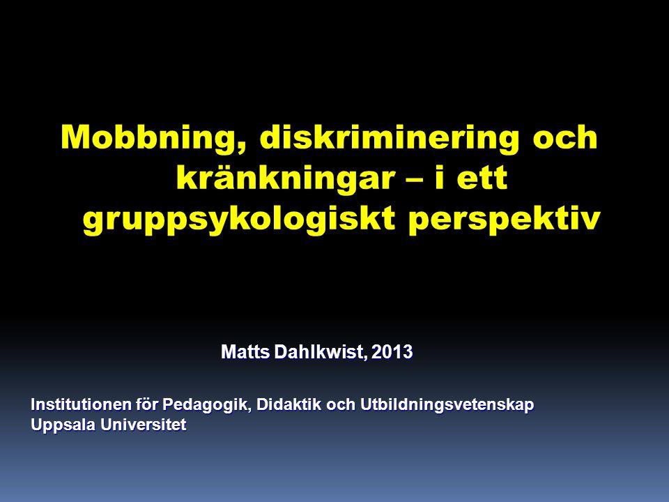 Mobbning, diskriminering och kränkningar – i ett gruppsykologiskt perspektiv Matts Dahlkwist, 2013 Matts Dahlkwist, 2013 Institutionen för Pedagogik, Didaktik och Utbildningsvetenskap Uppsala Universitet