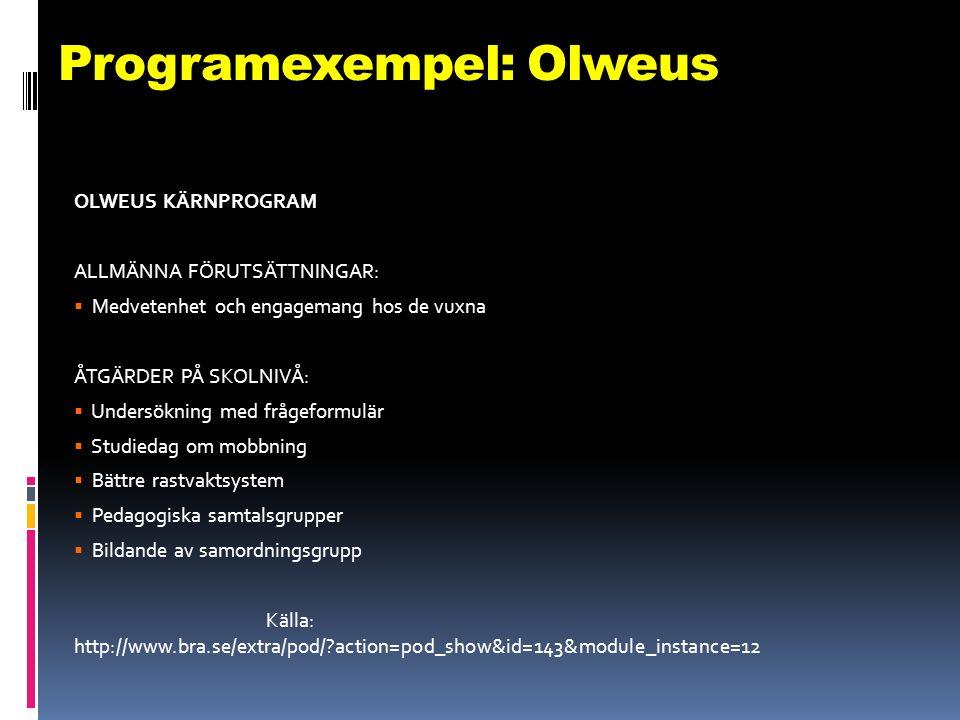 Programexempel: Olweus OLWEUS KÄRNPROGRAM ALLMÄNNA FÖRUTSÄTTNINGAR:  Medvetenhet och engagemang hos de vuxna ÅTGÄRDER PÅ SKOLNIVÅ:  Undersökning med frågeformulär  Studiedag om mobbning  Bättre rastvaktsystem  Pedagogiska samtalsgrupper  Bildande av samordningsgrupp Källa: http://www.bra.se/extra/pod/ action=pod_show&id=143&module_instance=12