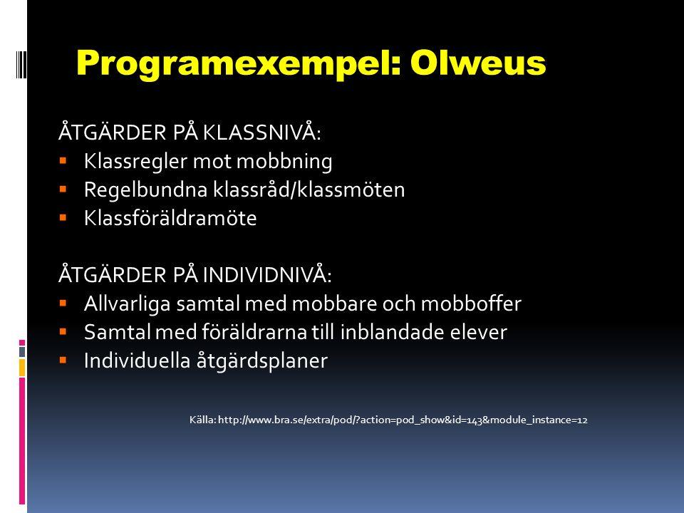 Programexempel: Olweus ÅTGÄRDER PÅ KLASSNIVÅ:  Klassregler mot mobbning  Regelbundna klassråd/klassmöten  Klassföräldramöte ÅTGÄRDER PÅ INDIVIDNIVÅ:  Allvarliga samtal med mobbare och mobboffer  Samtal med föräldrarna till inblandade elever  Individuella åtgärdsplaner Källa: http://www.bra.se/extra/pod/ action=pod_show&id=143&module_instance=12