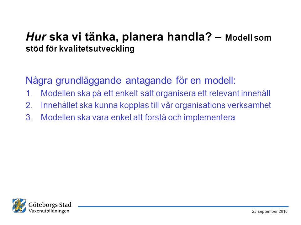 23 september 2016 Hur ska vi tänka, planera handla? – Modell som stöd för kvalitetsutveckling Några grundläggande antagande för en modell: 1.Modellen