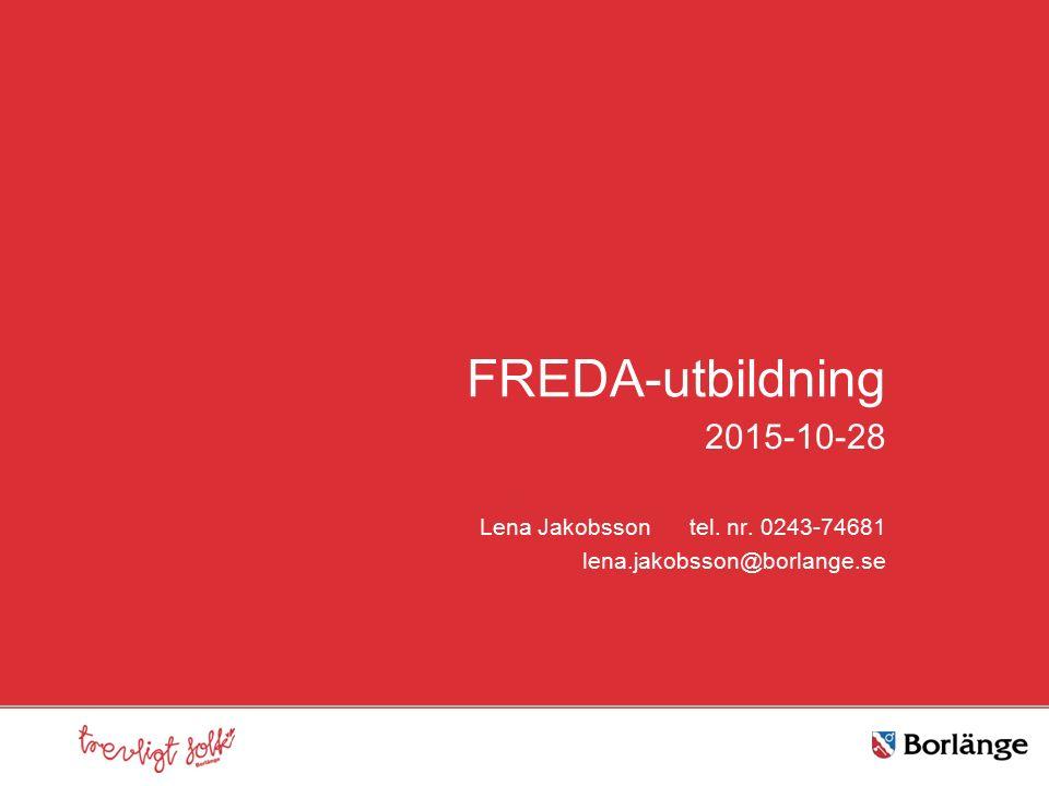 FREDA-utbildning 2015-10-28 Lena Jakobsson tel. nr. 0243-74681 lena.jakobsson@borlange.se