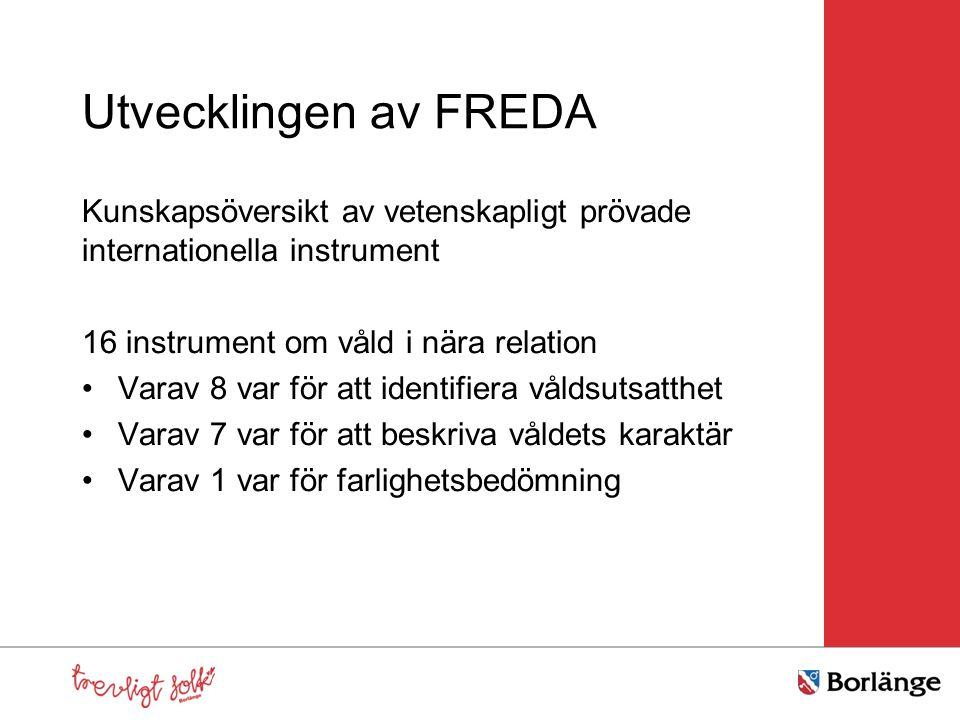 Utvecklingen av FREDA Kunskapsöversikt av vetenskapligt prövade internationella instrument 16 instrument om våld i nära relation Varav 8 var för att identifiera våldsutsatthet Varav 7 var för att beskriva våldets karaktär Varav 1 var för farlighetsbedömning