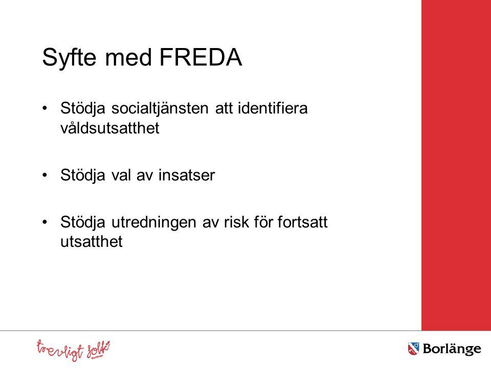 Syfte med FREDA Stödja socialtjänsten att identifiera våldsutsatthet Stödja val av insatser Stödja utredningen av risk för fortsatt utsatthet