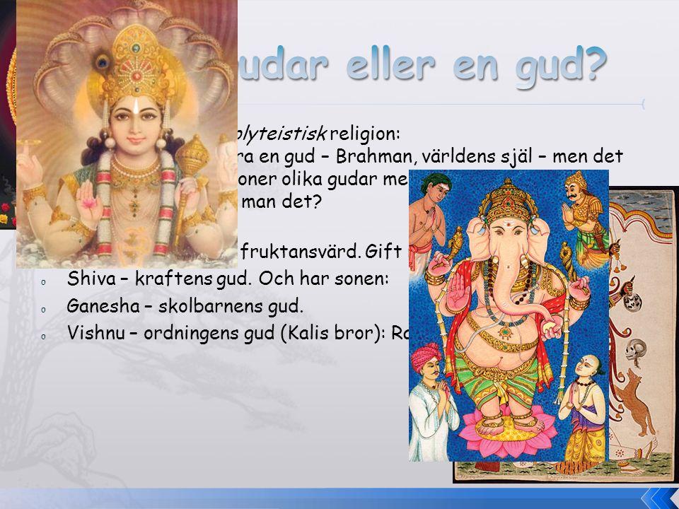 o Monoteistisk och polyteistisk religion: Egentligen finns bara en gud – Brahman, världens själ – men det finns ändå ca 3 miljoner olika gudar med oli