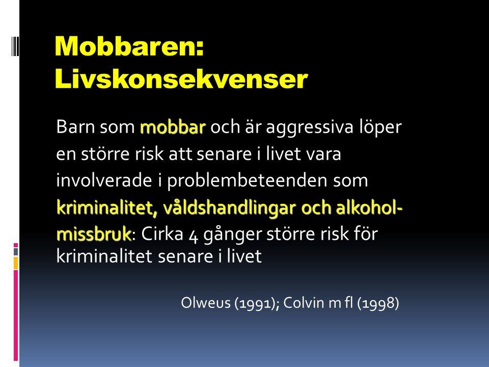 Mobbaren: Livskonsekvenser mobbar Barn som mobbar och är aggressiva löper en större risk att senare i livet vara involverade i problembeteenden som kriminalitet, våldshandlingar och alkohol- missbruk missbruk: Cirka 4 gånger större risk för kriminalitet senare i livet Olweus (1991); Colvin m fl (1998)