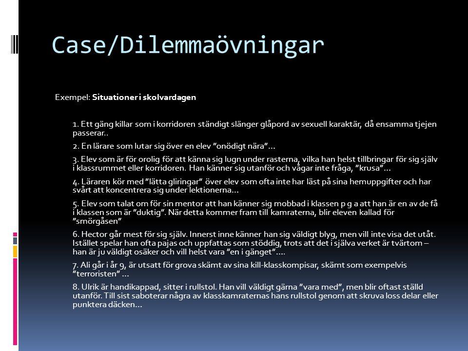 Case/Dilemmaövningar Exempel: Situationer i skolvardagen 1. Ett gäng killar som i korridoren ständigt slänger glåpord av sexuell karaktär, då ensamma