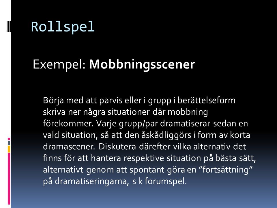 Rollspel Exempel: Mobbningsscener Börja med att parvis eller i grupp i berättelseform skriva ner några situationer där mobbning förekommer.