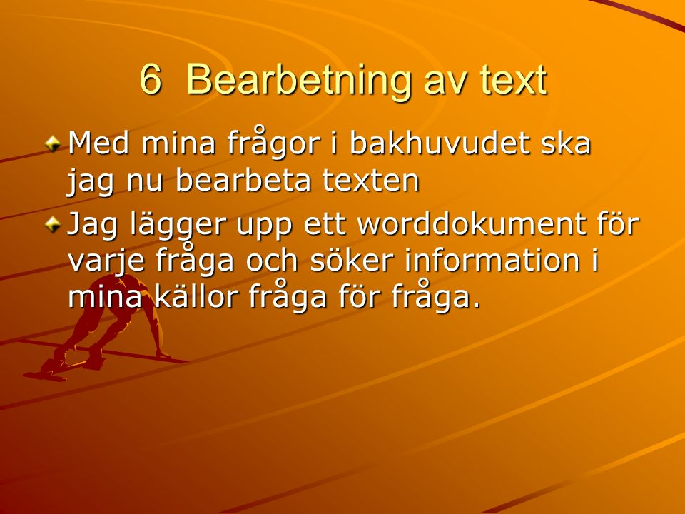 6 Bearbetning av text Med mina frågor i bakhuvudet ska jag nu bearbeta texten Jag lägger upp ett worddokument för varje fråga och söker information i mina källor fråga för fråga.