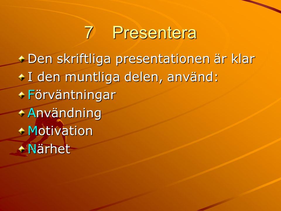 7Presentera Den skriftliga presentationen är klar I den muntliga delen, använd: Förväntningar Användning Motivation Närhet