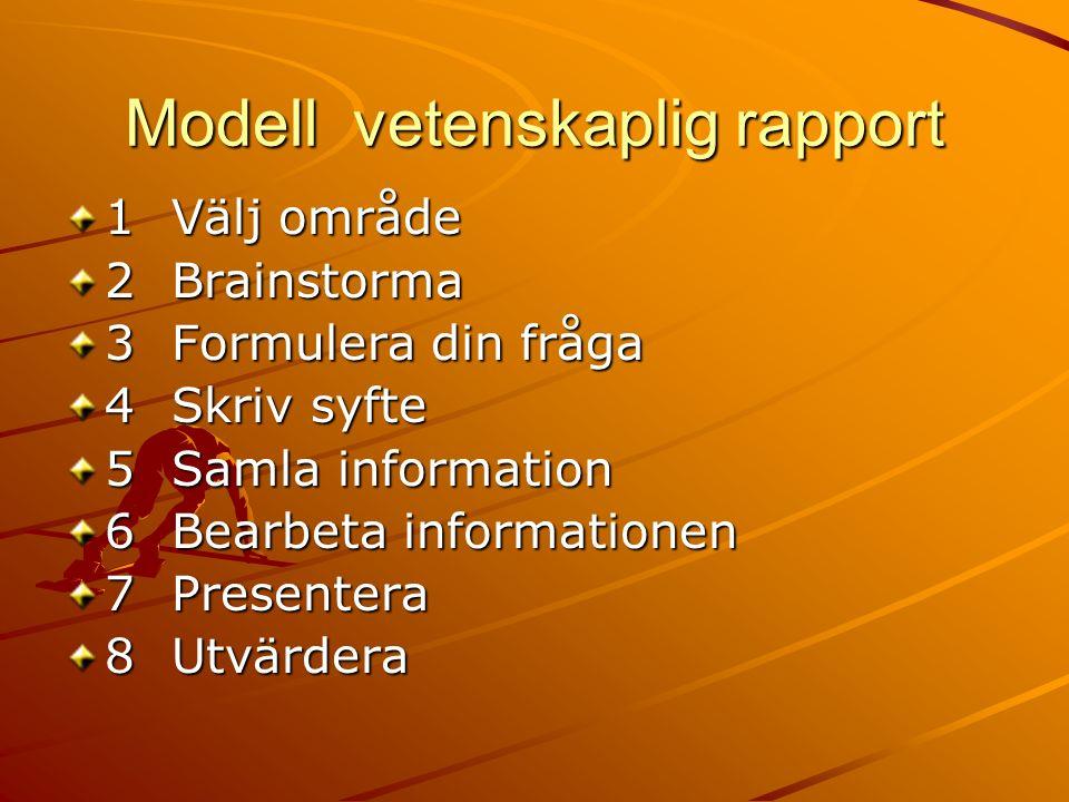 Modell vetenskaplig rapport 1Välj område 2Brainstorma 3Formulera din fråga 4Skriv syfte 5Samla information 6Bearbeta informationen 7Presentera 8Utvärdera
