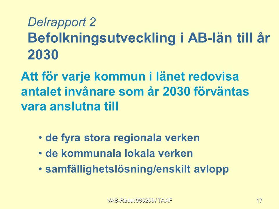 VAS-Rådet 060209 / TA AF17 Att för varje kommun i länet redovisa antalet invånare som år 2030 förväntas vara anslutna till de fyra stora regionala verken de kommunala lokala verken samfällighetslösning/enskilt avlopp Delrapport 2 Befolkningsutveckling i AB-län till år 2030