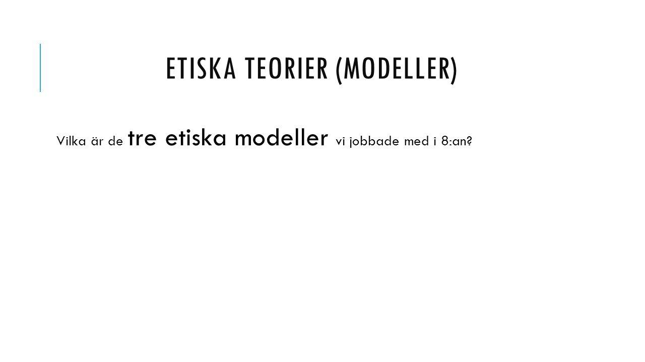 ETISKA TEORIER (MODELLER) Vilka är de tre etiska modeller vi jobbade med i 8:an