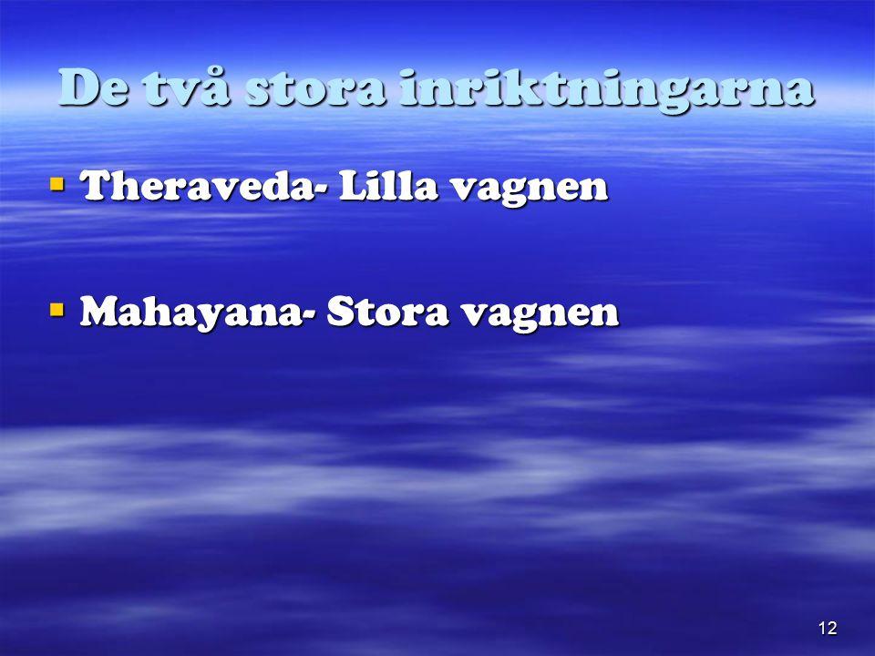 12 De två stora inriktningarna  Theraveda- Lilla vagnen  Mahayana- Stora vagnen