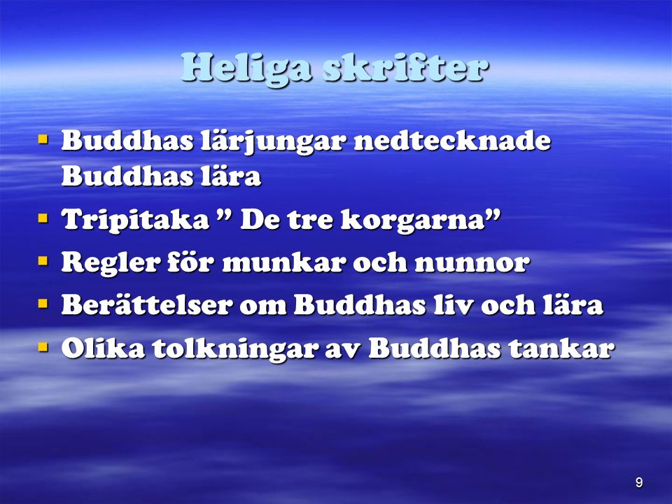 9 Heliga skrifter  Buddhas lärjungar nedtecknade Buddhas lära  Tripitaka De tre korgarna  Regler för munkar och nunnor  Berättelser om Buddhas liv och lära  Olika tolkningar av Buddhas tankar